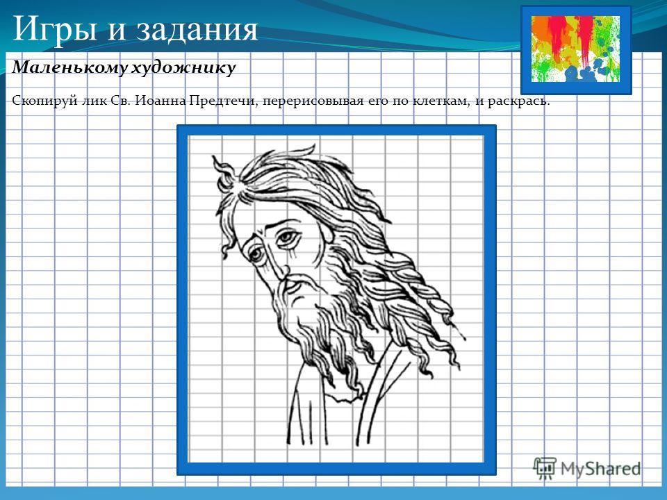 Игры и задания Маленькому художнику Скопируй лик Св. Иоанна Предтечи, перерисовывая его по клеткам, и раскрась.