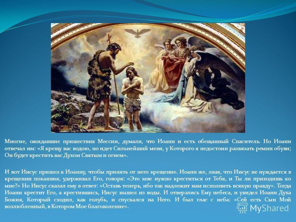 Многие, ожидавшие пришествия Мессии, думали, что Иоанн и есть обещанный Спаситель. Но Иоанн отвечал им: «Я крещу вас водою, но идет Сильнейший меня, у Которого я недостоин развязать ремни обуви; Он будет крестить вас Духом Святым и огнем». И вот Иису