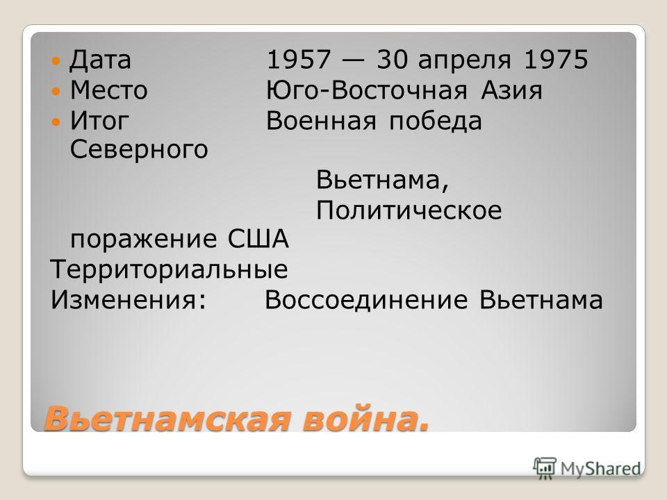 Вьетнамская война. Дата 1957 30 апреля 1975 Место Юго-Восточная Азия Итог Военная победа Северного Вьетнама, Политическое поражение США Территориальные Изменения: Воссоединение Вьетнама