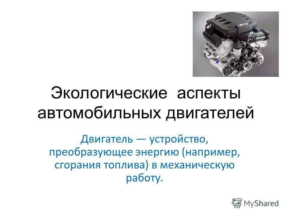 Экологические аспекты автомобильных двигателей Двигатель устройство, преобразующее энергию (например, сгорания топлива) в механическую работу.