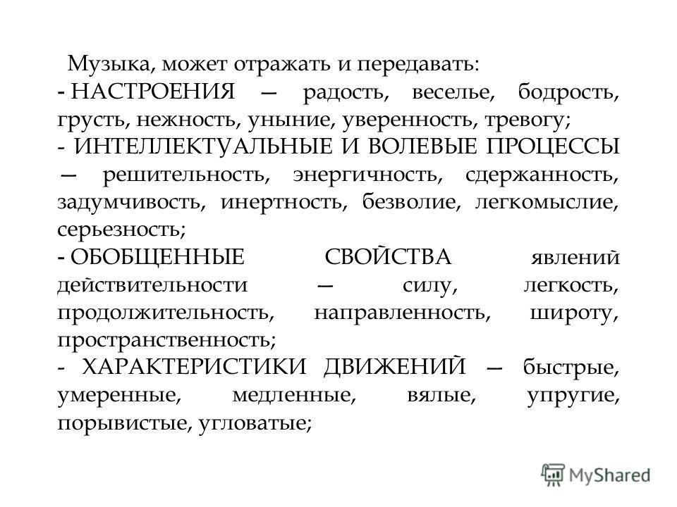 16.3.11 Музыка, может отражать и передавать: - НАСТРОЕНИЯ радость, веселье, бодрость, грусть, нежность, уныние, уверенность, тревогу; - ИНТЕЛЛЕКТУАЛЬНЫЕ И ВОЛЕВЫЕ ПРОЦЕССЫ решительность, энергичность, сдержанность, задумчивость, инертность, безволие,
