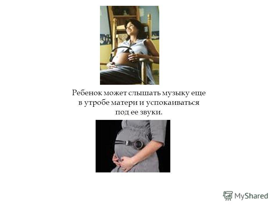 16.3.11 Ребенок может слышать музыку еще в утробе матери и успокаиваться под ее звуки.