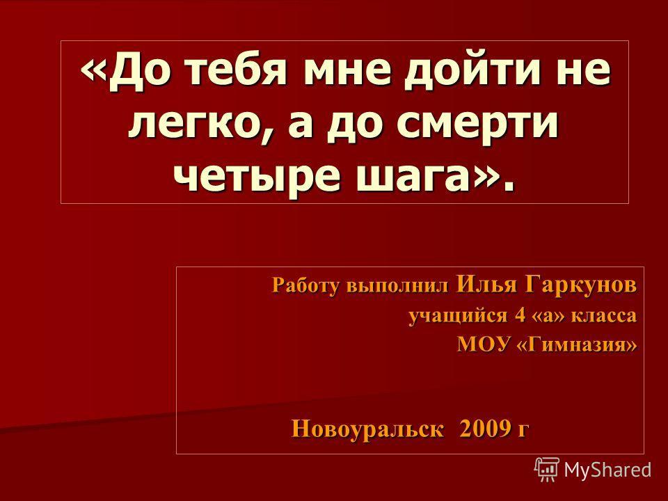 Работу выполнил Илья Гаркунов учащийся 4 «а» класса МОУ «Гимназия» Новоуральск 2009 г «До тебя мне дойти не легко, а до смерти четыре шага».