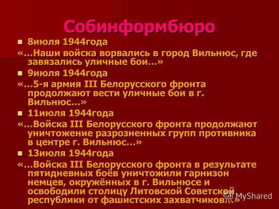 Собинформбюро 8июля 1944года 8июля 1944года «…Наши войска ворвались в город Вильнюс, где завязались уличные бои…» 9июля 1944года 9июля 1944года «…5-я армия III Белорусского фронта продолжают вести уличные бои в г. Вильнюс…» 11июля 1944года 11июля 194