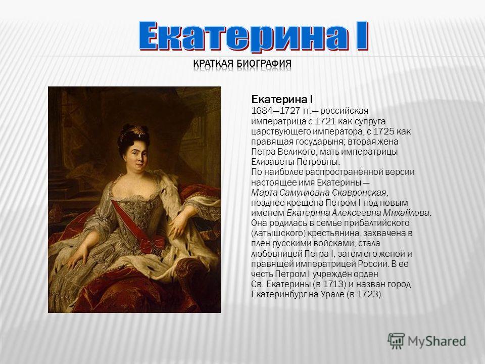 Екатерина I 16841727 гг. российская императрица с 1721 как супруга царствующего императора, с 1725 как правящая государыня; вторая жена Петра Великого, мать императрицы Елизаветы Петровны. По наиболее распространённой версии настоящее имя Екатерины М