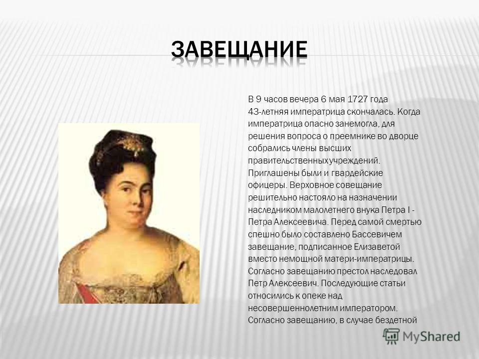 В 9 часов вечера 6 мая 1727 года 43-летняя императрица скончалась. Когда императрица опасно занемогла, для решения вопроса о преемнике во дворце собрались члены высших правительственных учреждений. Приглашены были и гвардейские офицеры. Верховное сов