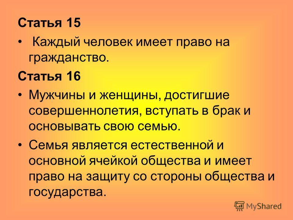 Статья 15 Каждый человек имеет право на гражданство. Статья 16 Мужчины и женщины, достигшие совершеннолетия, вступать в брак и основывать свою семью. Семья является естественной и основной ячейкой общества и имеет право на защиту со стороны общества