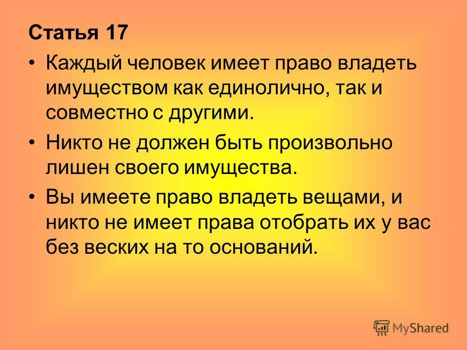 Статья 17 Каждый человек имеет право владеть имуществом как единолично, так и совместно с другими. Никто не должен быть произвольно лишен своего имущества. Вы имеете право владеть вещами, и никто не имеет права отобрать их у вас без веских на то осно