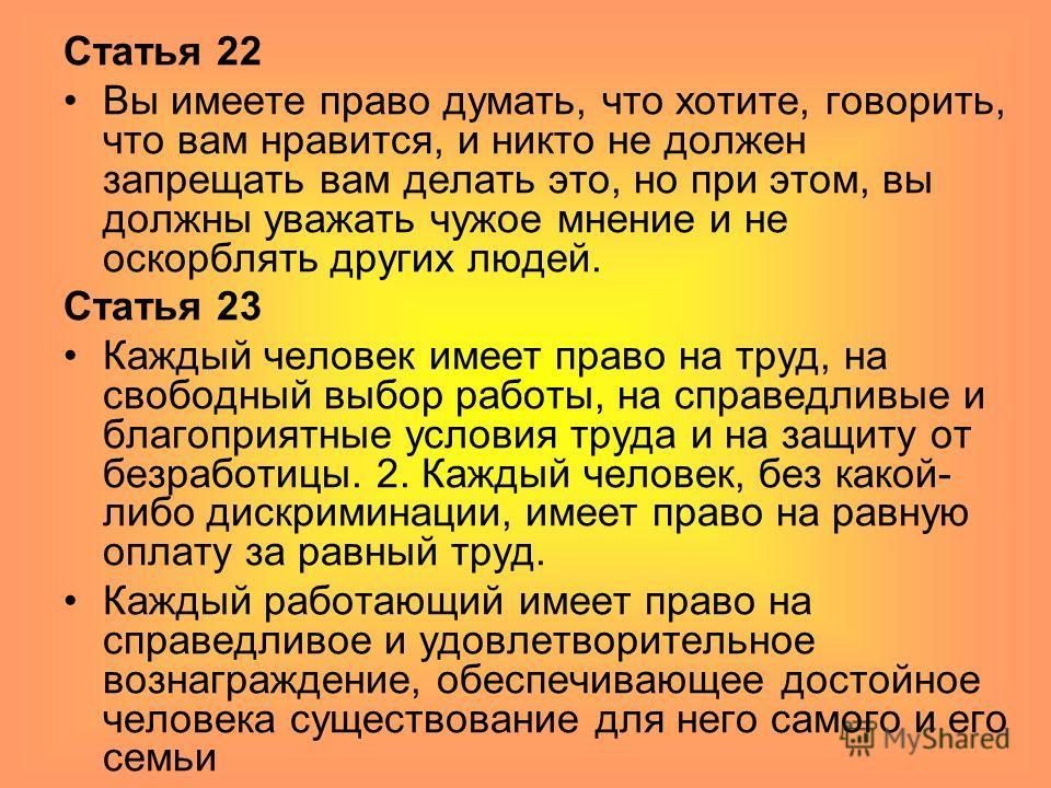 Статья 22 Вы имеете право думать, что хотите, говорить, что вам нравится, и никто не должен запрещать вам делать это, но при этом, вы должны уважать чужое мнение и не оскорблять других людей. Статья 23 Каждый человек имеет право на труд, на свободный
