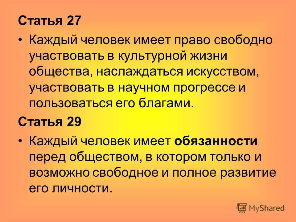 Статья 27 Каждый человек имеет право свободно участвовать в культурной жизни общества, наслаждаться искусством, участвовать в научном прогрессе и пользоваться его благами. Статья 29 Каждый человек имеет обязанности перед обществом, в котором только и