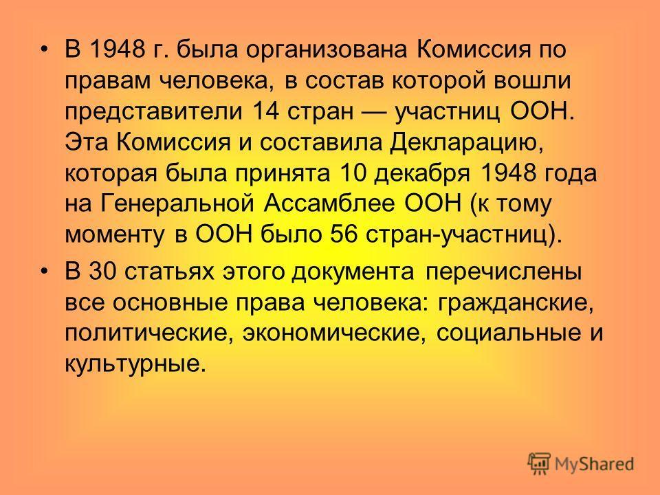 В 1948 г. была организована Комиссия по правам человека, в состав которой вошли представители 14 стран участниц ООН. Эта Комиссия и составила Декларацию, которая была принята 10 декабря 1948 года на Генеральной Ассамблее ООН (к тому моменту в ООН был