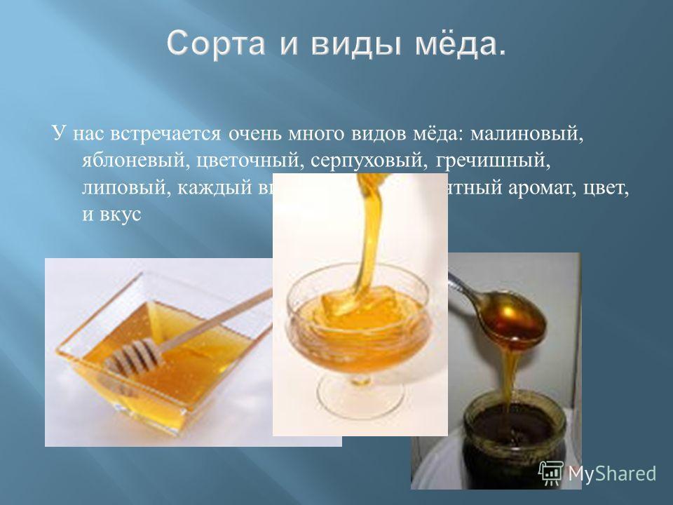 У нас встречается очень много видов мёда : малиновый, яблоневый, цветочный, серпуховый, гречишный, липовый, каждый вид имеет свой приятный аромат, цвет, и вкус