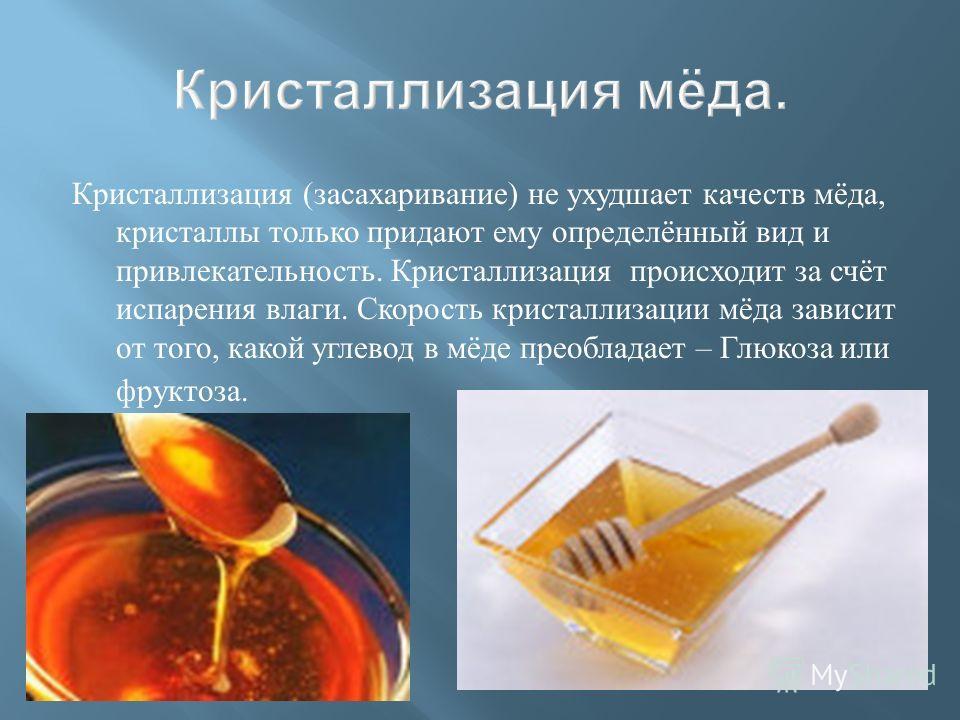 Кристаллизация ( засахаривание ) не ухудшает качеств мёда, кристаллы только придают ему определённый вид и привлекательность. Кристаллизация происходит за счёт испарения влаги. Скорость кристаллизации мёда зависит от того, какой углевод в мёде преобл