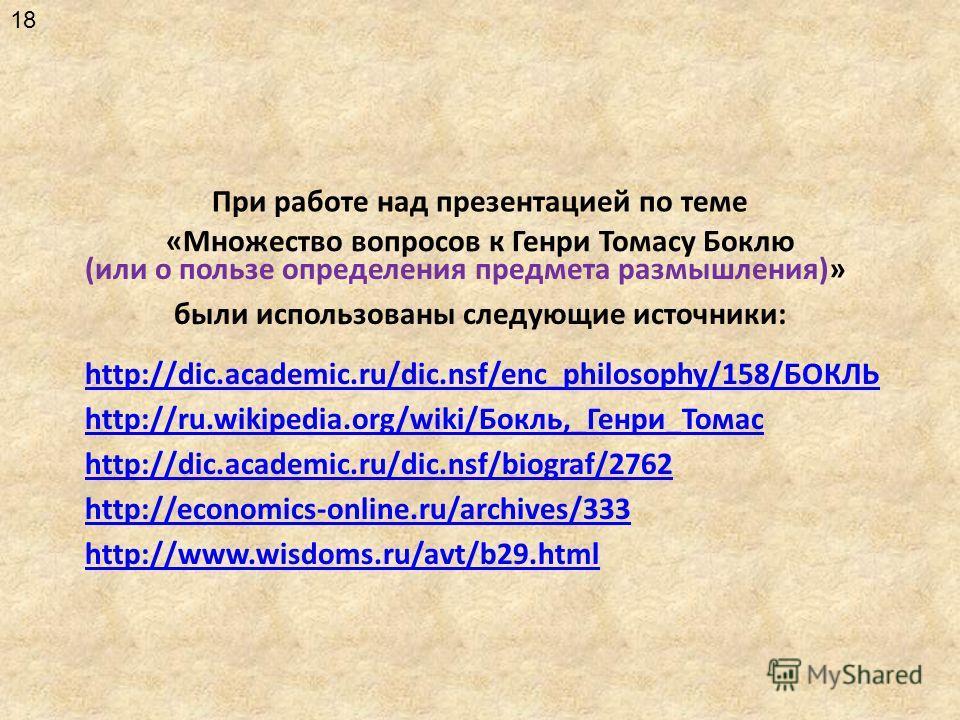 «Множество вопросов к Генри Томасу Боклю были использованы следующие источники: (или о пользе определения предмета размышления)» При работе над презентацией по теме http://ru.wikipedia.org/wiki/Бокль,_Генри_Томас http://www.wisdoms.ru/avt/b29.html ht