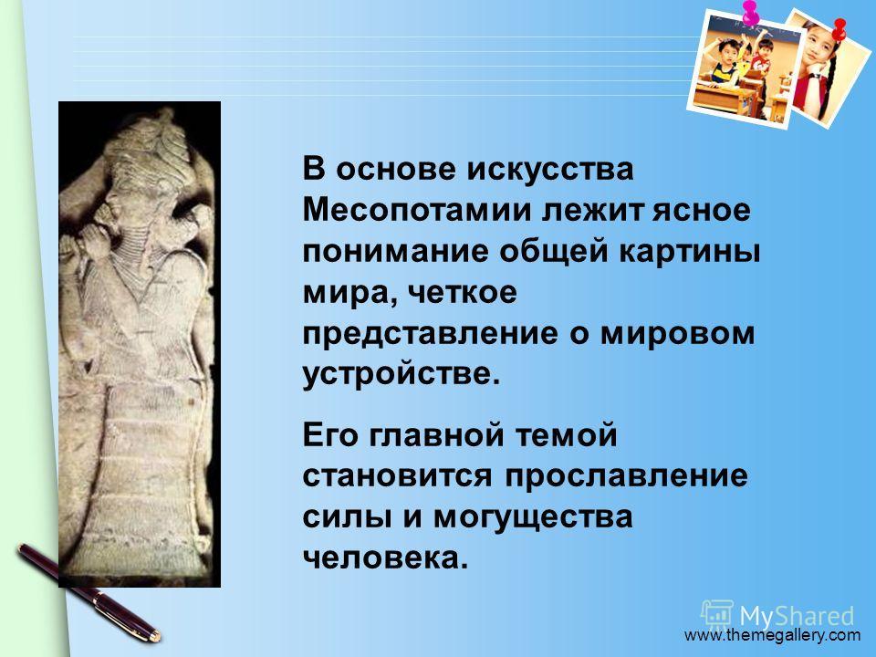 www.themegallery.com В основе искусства Месопотамии лежит ясное понимание общей картины мира, четкое представление о мировом устройстве. Его главной темой становится прославление силы и могущества человека.