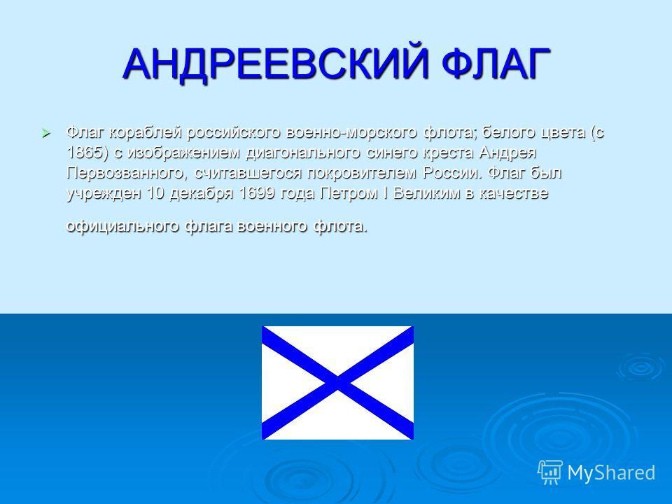 АНДРЕЕВСКИЙ ФЛАГ Флаг кораблей российского военно-морского флота; белого цвета (с 1865) с изображением диагонального синего креста Андрея Первозванного, считавшегося покровителем России. Флаг был учрежден 10 декабря 1699 года Петром I Великим в качес