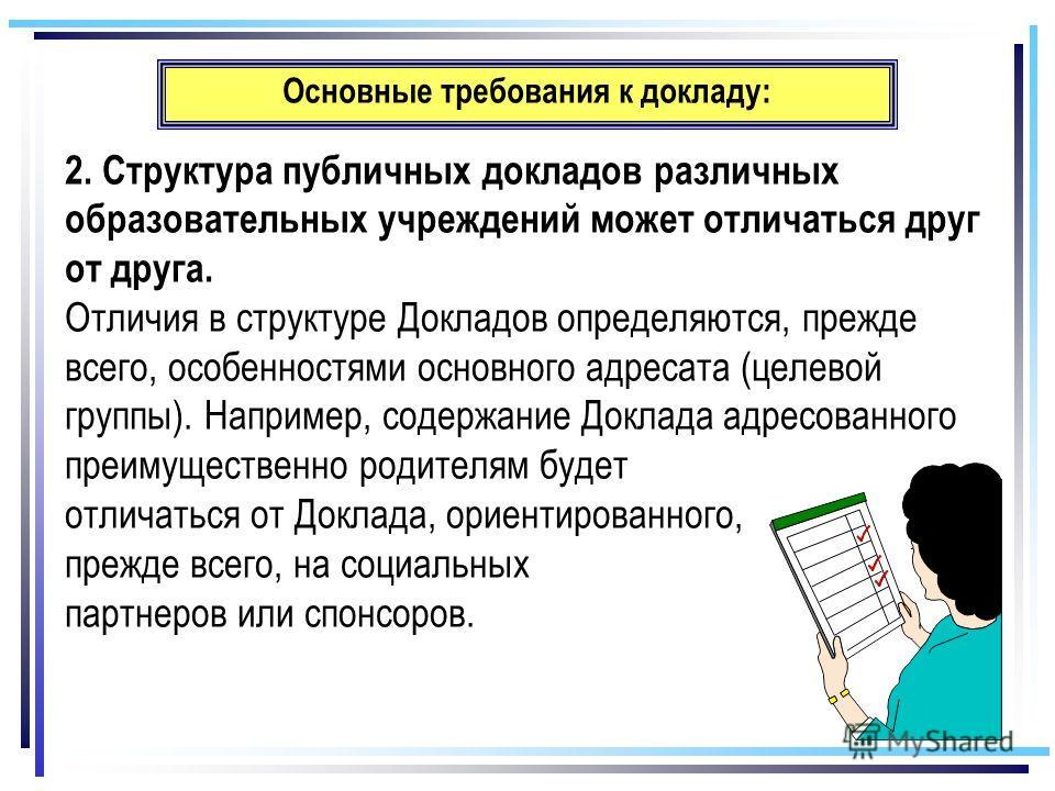 Основные требования к докладу: 2. Структура публичных докладов различных образовательных учреждений может отличаться друг от друга. Отличия в структуре Докладов определяются, прежде всего, особенностями основного адресата (целевой группы). Например,