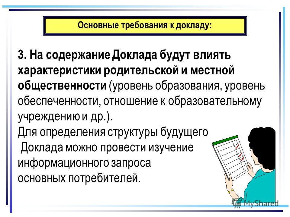Основные требования к докладу: 3. На содержание Доклада будут влиять характеристики родительской и местной общественности (уровень образования, уровень обеспеченности, отношение к образовательному учреждению и др.). Для определения структуры будущего