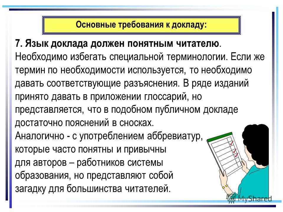 Основные требования к докладу: 7. Язык доклада должен понятным читателю. Необходимо избегать специальной терминологии. Если же термин по необходимости используется, то необходимо давать соответствующие разъяснения. В ряде изданий принято давать в при