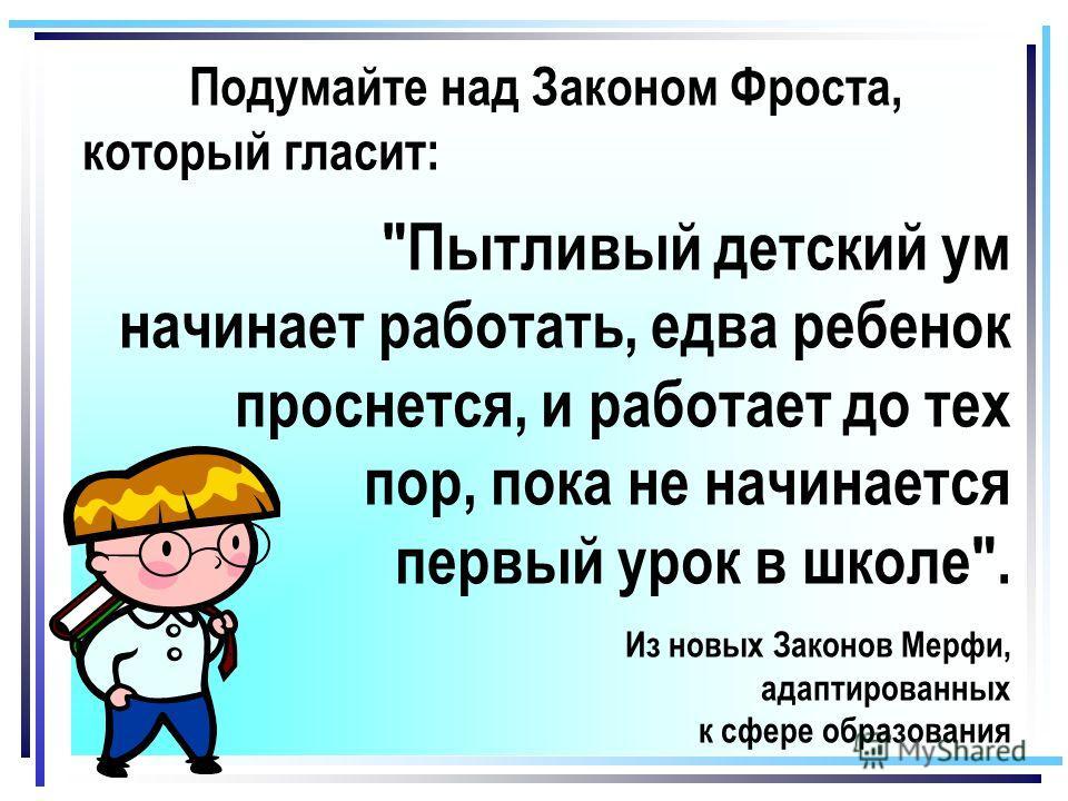 Подумайте над Законом Фроста, который гласит: Пытливый детский ум начинает работать, едва ребенок проснется, и работает до тех пор, пока не начинается первый урок в школе. Из новых Законов Мерфи, адаптированных к сфере образования