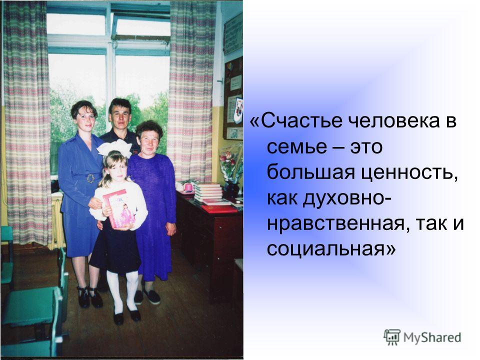 «Счастье человека в семье – это большая ценность, как духовно- нравственная, так и социальная»