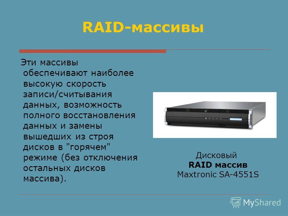 RAID-массивы Эти массивы обеспечивают наиболее высокую скорость записи/считывания данных, возможность полного восстановления данных и замены вышедших из строя дисков в