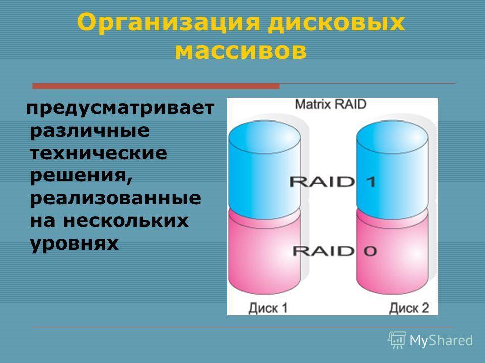 Организация дисковых массивов предусматривает различные технические решения, реализованные на нескольких уровнях