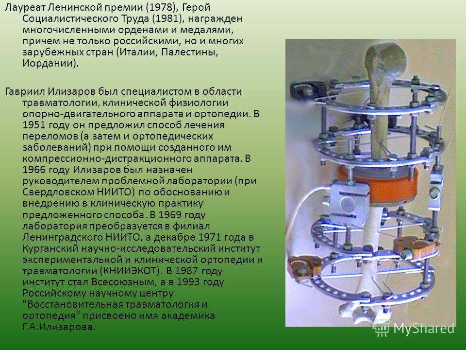 Лауреат Ленинской премии (1978), Герой Социалистического Труда (1981), награжден многочисленными орденами и медалями, причем не только российскими, но и многих зарубежных стран (Италии, Палестины, Иордании). Гавриил Илизаров был специалистом в област