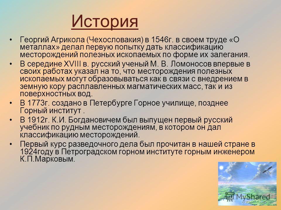 История Георгий Агрикола (Чехословакия) в 1546г. в своем труде «О металлах» делал первую попытку дать классификацию месторождений полезных ископаемых по форме их залегания. В середине XVIII в. русский ученый М. В. Ломоносов впервые в своих работах ук