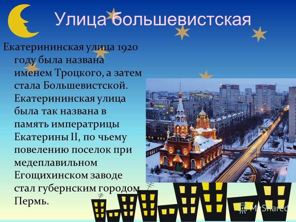 Улица большевистская Екатерининская улица 1920 году была названа именем Троцкого, а затем стала Большевистской. Екатерининская улица была так названа в память императрицы Екатерины II, по чьему повелению поселок при медеплавильном Егощихинском заводе