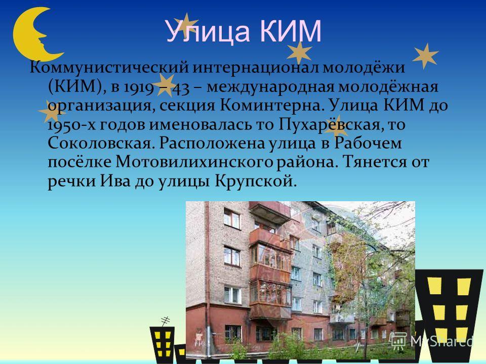 Улица КИМ Коммунистический интернационал молодёжи (КИМ), в 1919 – 43 – международная молодёжная организация, секция Коминтерна. Улица КИМ до 1950-х годов именовалась то Пухарёвская, то Соколовская. Расположена улица в Рабочем посёлке Мотовилихинского
