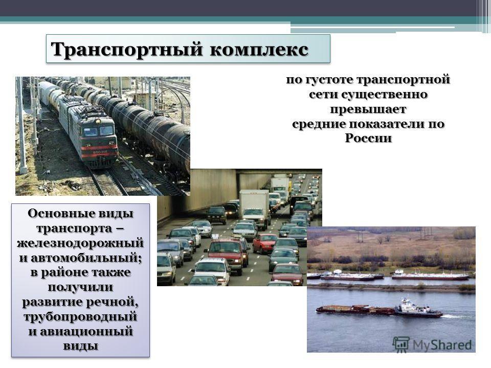 Транспортный комплекс по густоте транспортной сети существенно превышает средние показатели по России Основные виды транспорта – железнодорожный и автомобильный; в районе также получили развитие речной, трубопроводный и авиационный виды