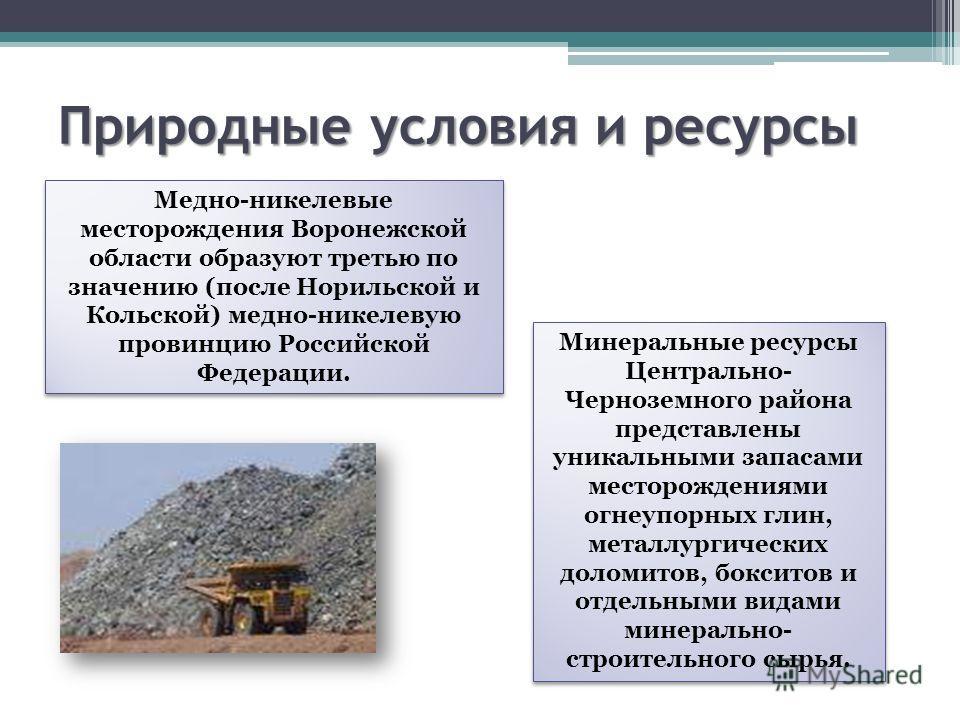 Природные условия и ресурсы Медно-никелевые месторождения Воронежской области образуют третью по значению (после Норильской и Кольской) медно-никелевую провинцию Российской Федерации. Минеральные ресурсы Центрально- Черноземного района представлены у