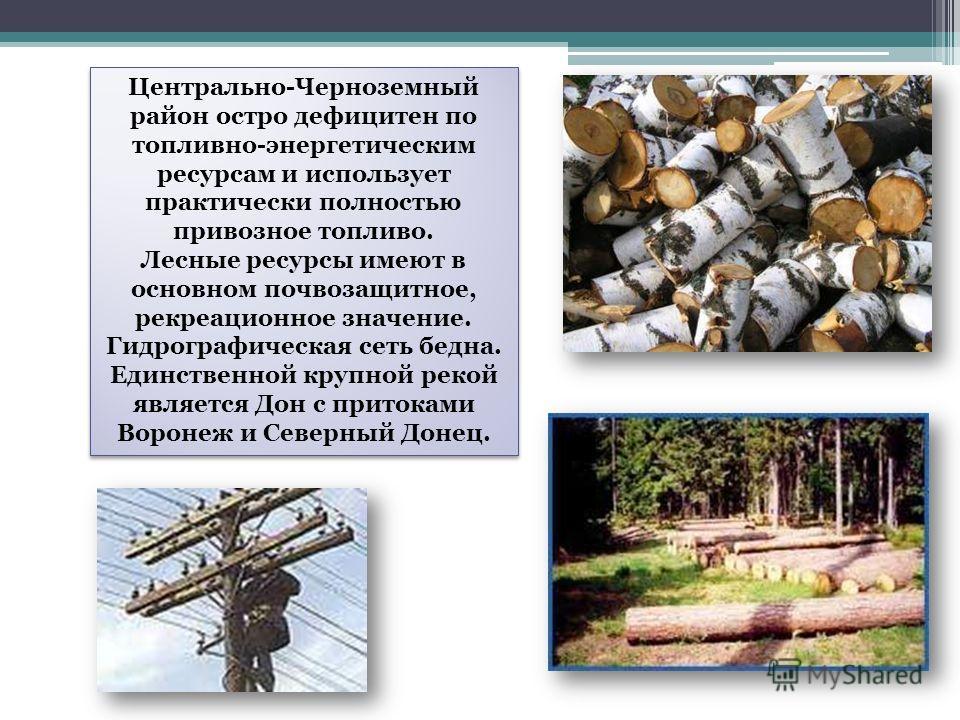 Центрально-Черноземный район остро дефицитен по топливно-энергетическим ресурсам и использует практически полностью привозное топливо. Лесные ресурсы имеют в основном почвозащитное, рекреационное значение. Гидрографическая сеть бедна. Единственной кр