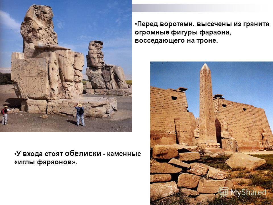 Перед воротами, высечены из гранита огромные фигуры фараона, восседающего на троне. У входа стоят обелиски - каменные «иглы фараонов».