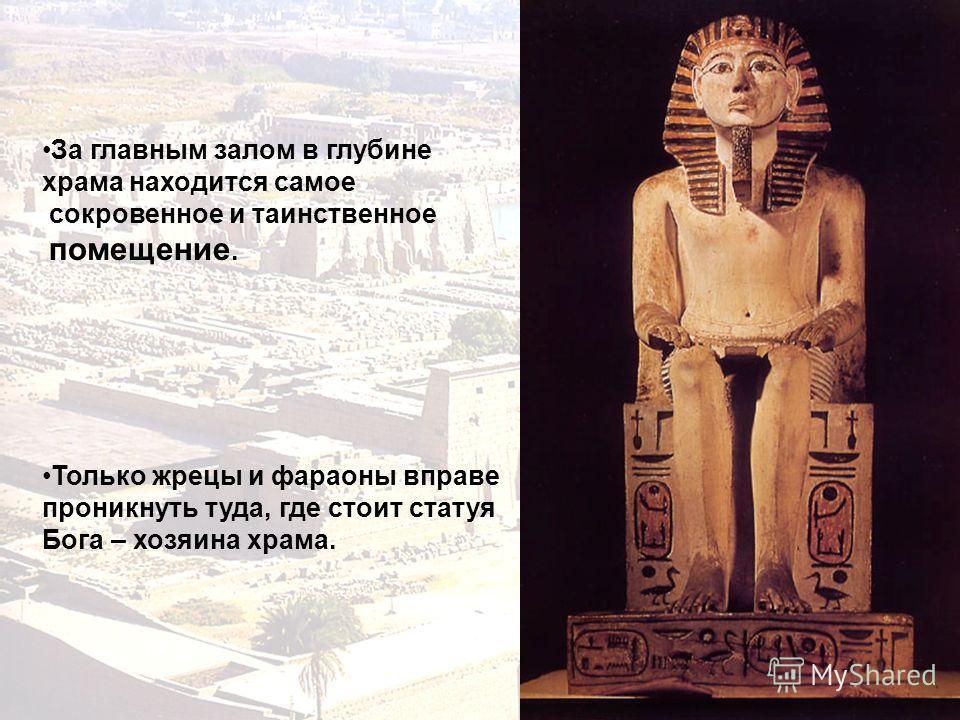 За главным залом в глубине храма находится самое сокровенное и таинственное помещение. Только жрецы и фараоны вправе проникнуть туда, где стоит статуя Бога – хозяина храма.