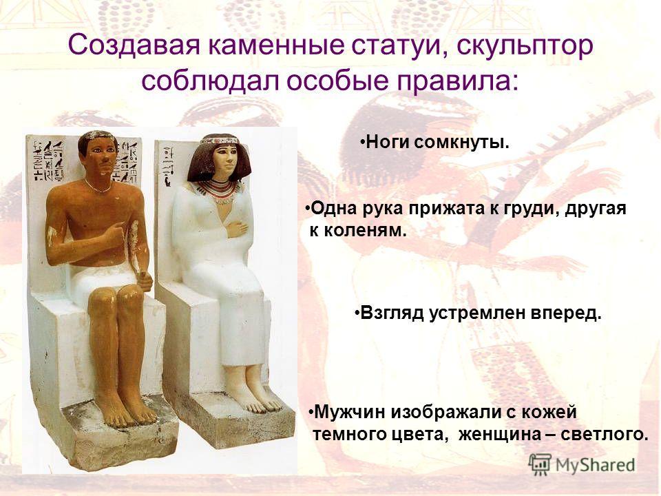 Создавая каменные статуи, скульптор соблюдал особые правила: Ноги сомкнуты. Одна рука прижата к груди, другая к коленям. Взгляд устремлен вперед. Мужчин изображали с кожей темного цвета, женщина – светлого.