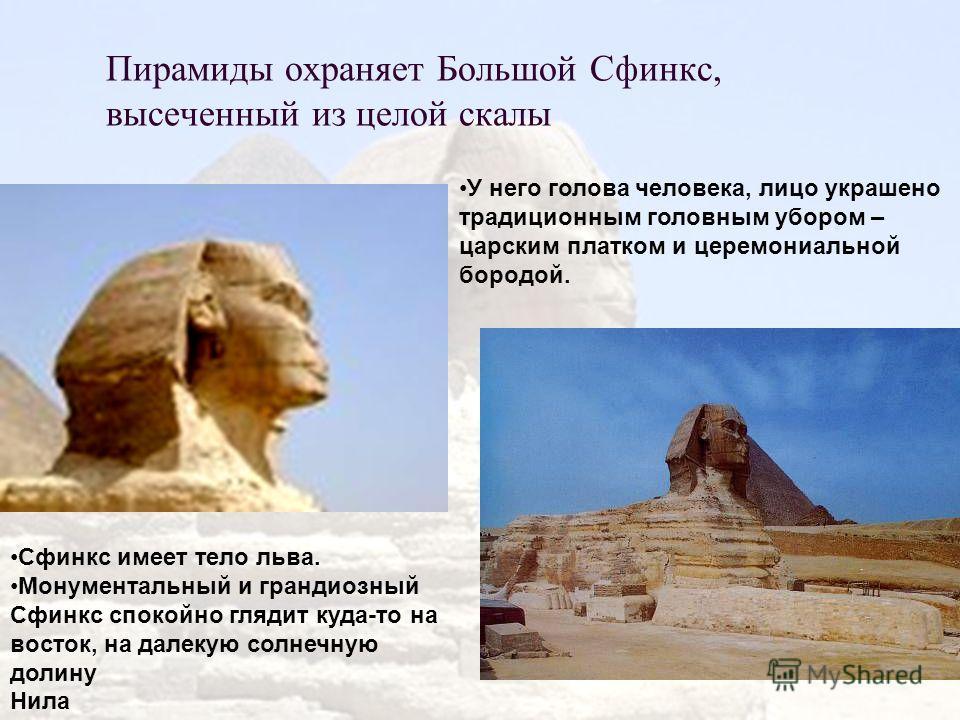 Пирамиды охраняет Большой Сфинкс, высеченный из целой скалы У него голова человека, лицо украшено традиционным головным убором – царским платком и церемониальной бородой. Сфинкс имеет тело льва. Монументальный и грандиозный Сфинкс спокойно глядит куд