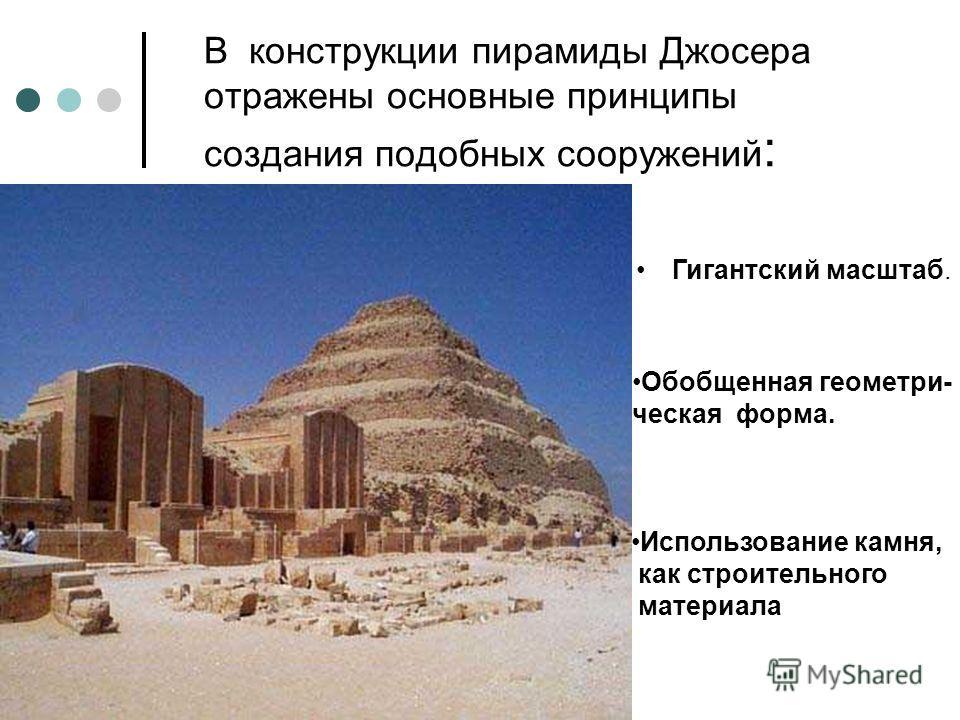 В конструкции пирамиды Джосера отражены основные принципы создания подобных сооружений : Гигантский масштаб. Обобщенная геометри- ческая форма. Использование камня, как строительного материала