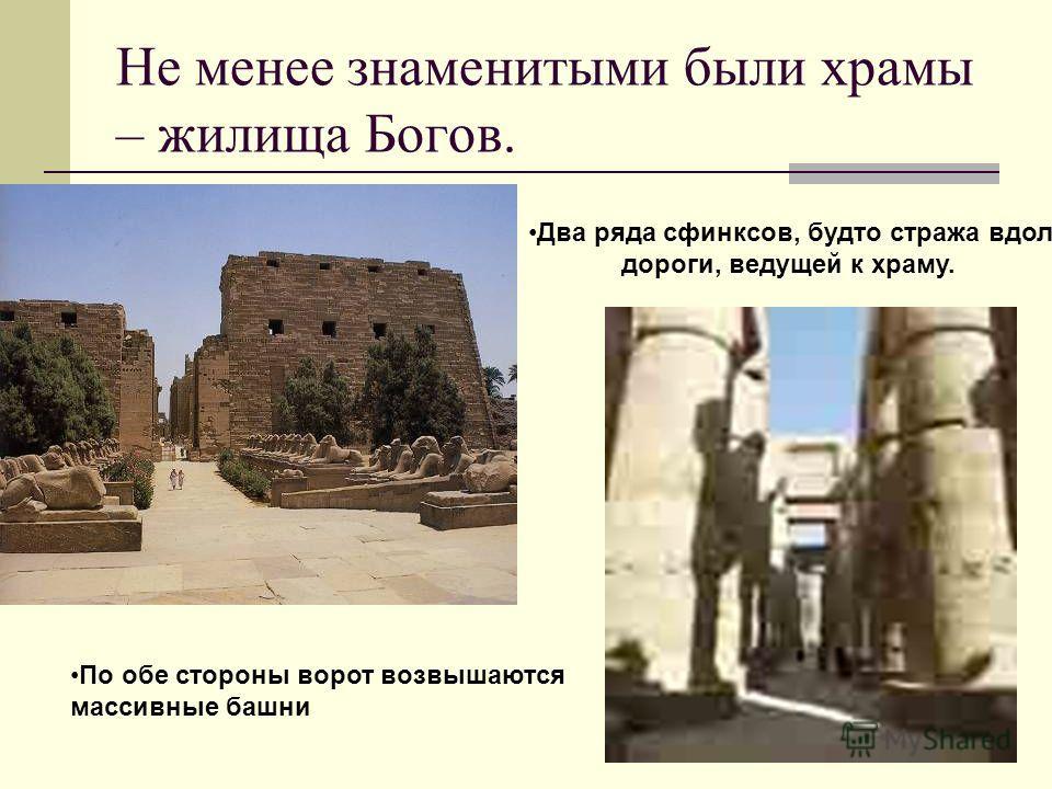 Не менее знаменитыми были храмы – жилища Богов. Два ряда сфинксов, будто стража вдоль дороги, ведущей к храму. По обе стороны ворот возвышаются массивные башни