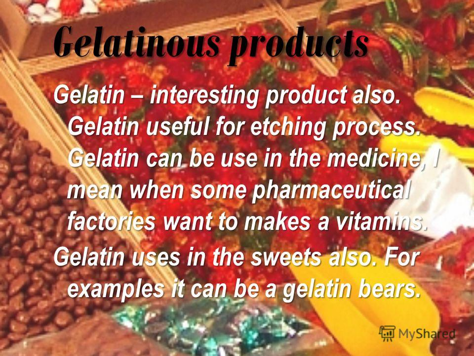 Gelatinous products Gelatin – interesting product also. Gelatin useful for etching process. Gelatin can be use in the medicine, I mean when some pharmaceutical factories want to makes a vitamins. Gelatin uses in the sweets also. For examples it can b