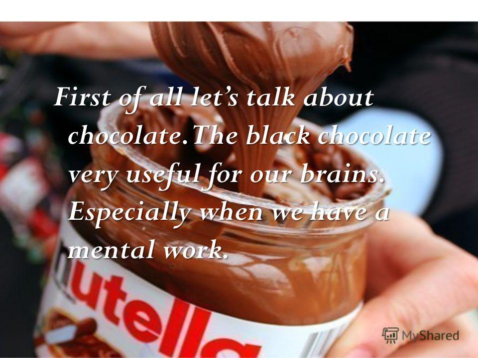First of all lets talk about chocolate. The black chocolate very useful for our brains. Especially when we have a mental work.