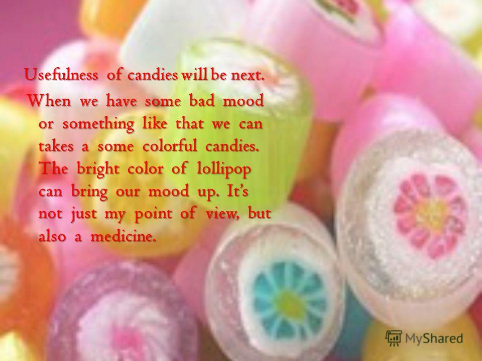 Usefulness of candies will be next. When we have some bad mood or something like that we can takes a some colorful candies. The bright color of lollipop can bring our mood up. Its not just my point of view, but also a medicine. When we have some bad