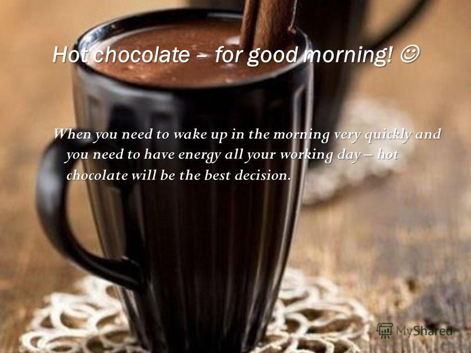Hot chocolate – for good morning! Hot chocolate – for good morning! When you need to wake up in the morning very quickly and you need to have energy all your working day – hot chocolate will be the best decision.