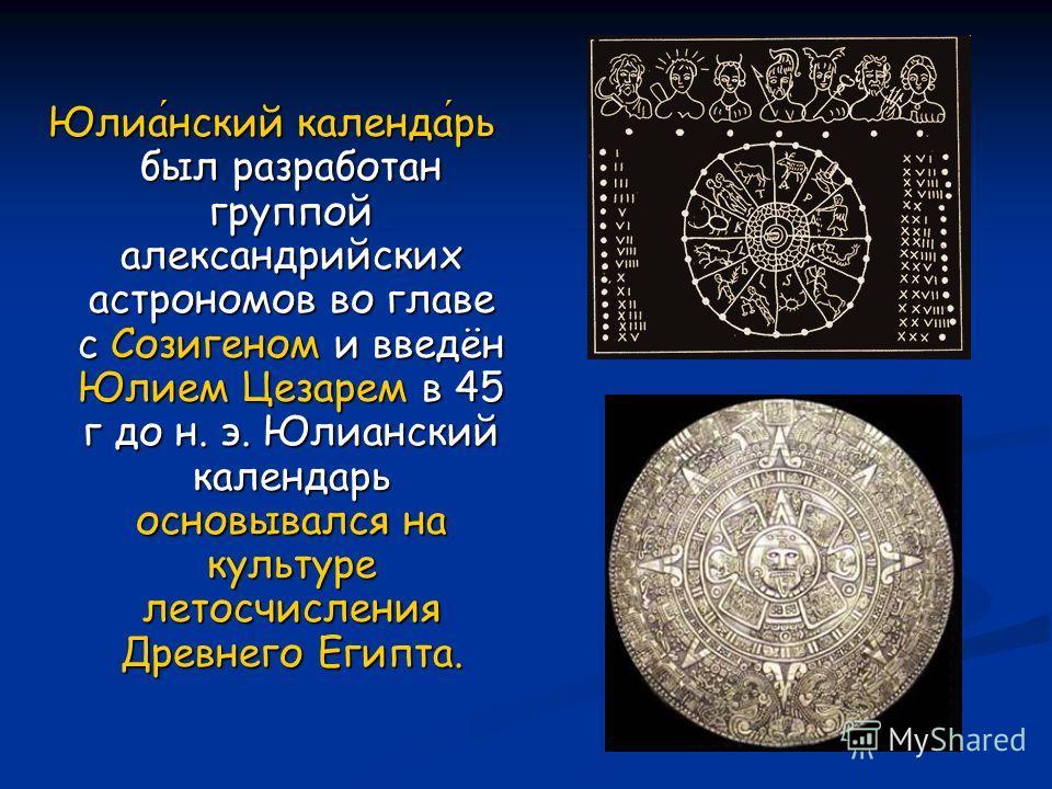 Юлианский календарь был разработан группой александрийских астрономов во главе с Созигеном и введён Юлием Цезарем в 45 г до н. э. Юлианский календарь основывался на культуре летосчисления Древнего Египта.
