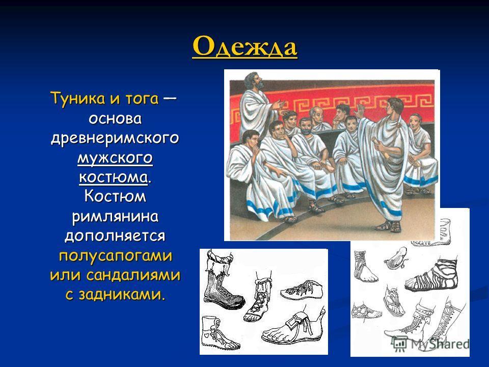 Одежда Туника и тога основа древнеримского мужского костюма. Костюм римлянина дополняется полусапогами или сандалиями с задниками. Туника и тога основа древнеримского мужского костюма. Костюм римлянина дополняется полусапогами или сандалиями с задник