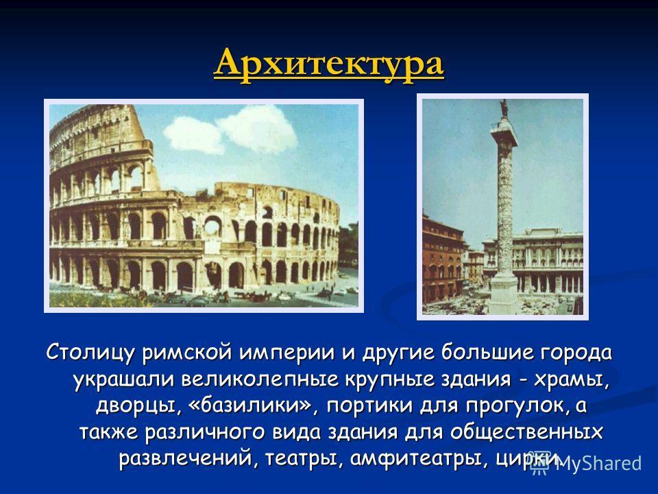 Архитектура Столицу римской империи и другие большие города украшали великолепные крупные здания - храмы, дворцы, «базилики», портики для прогулок, а также различного вида здания для общественных развлечений, театры, амфитеатры, цирки.
