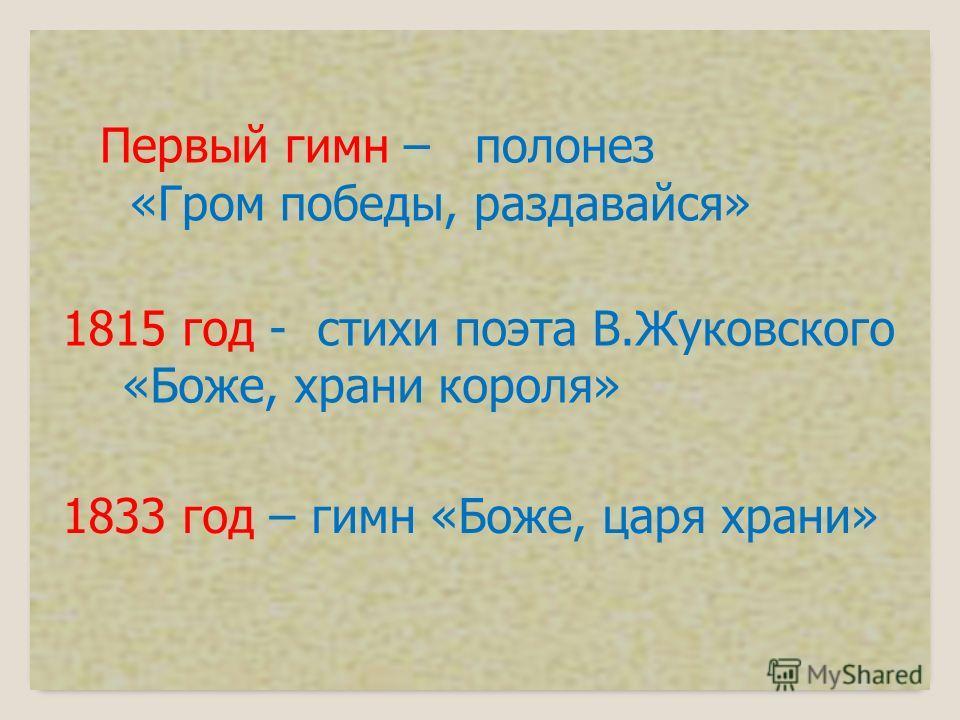 Первый гимн – полонез «Гром победы, раздавайся» 1815 год - стихи поэта В.Жуковского «Боже, храни короля» 1833 год – гимн «Боже, царя храни»