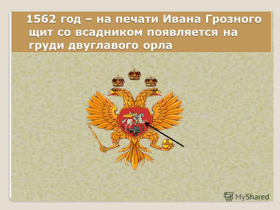 1562 год – на печати Ивана Грозного щит со всадником появляется на груди двуглавого орла 1562 год – на печати Ивана Грозного щит со всадником появляется на груди двуглавого орла