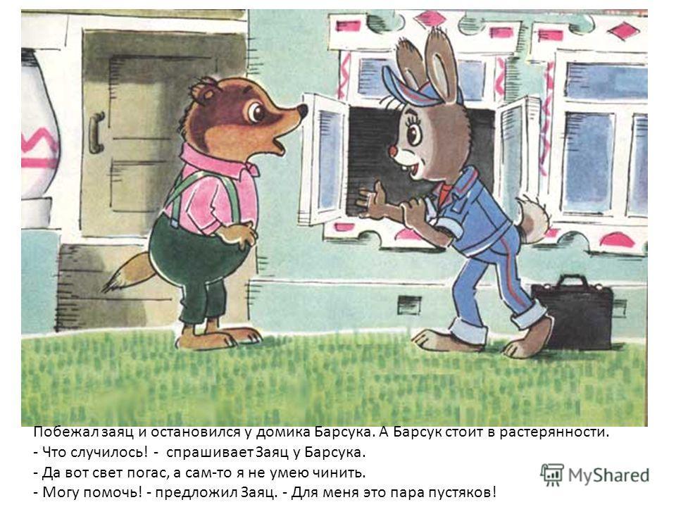 Побежал заяц и остановился у домика Барсука. А Барсук стоит в растерянности. - Что случилось! - спрашивает Заяц у Барсука. - Да вот свет погас, а сам-то я не умею чинить. - Могу помочь! - предложил Заяц. - Для меня это пара пустяков!
